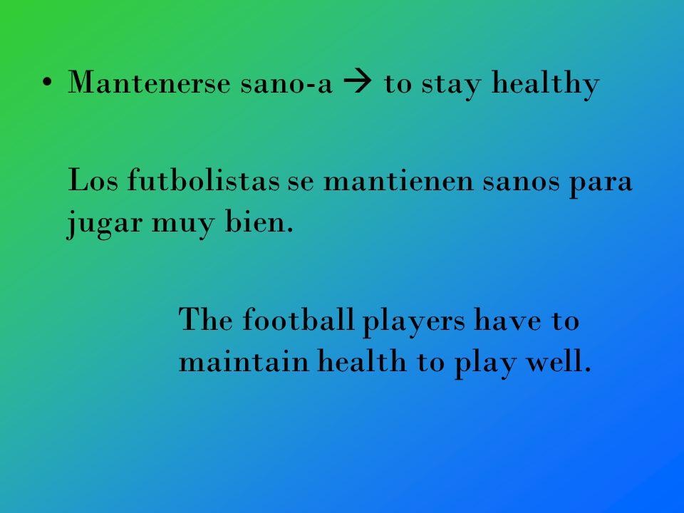 Mantenerse sano-a to stay healthy Los futbolistas se mantienen sanos para jugar muy bien.