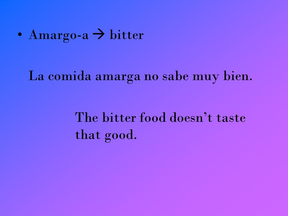 Amargo-a bitter La comida amarga no sabe muy bien. The bitter food doesnt taste that good.