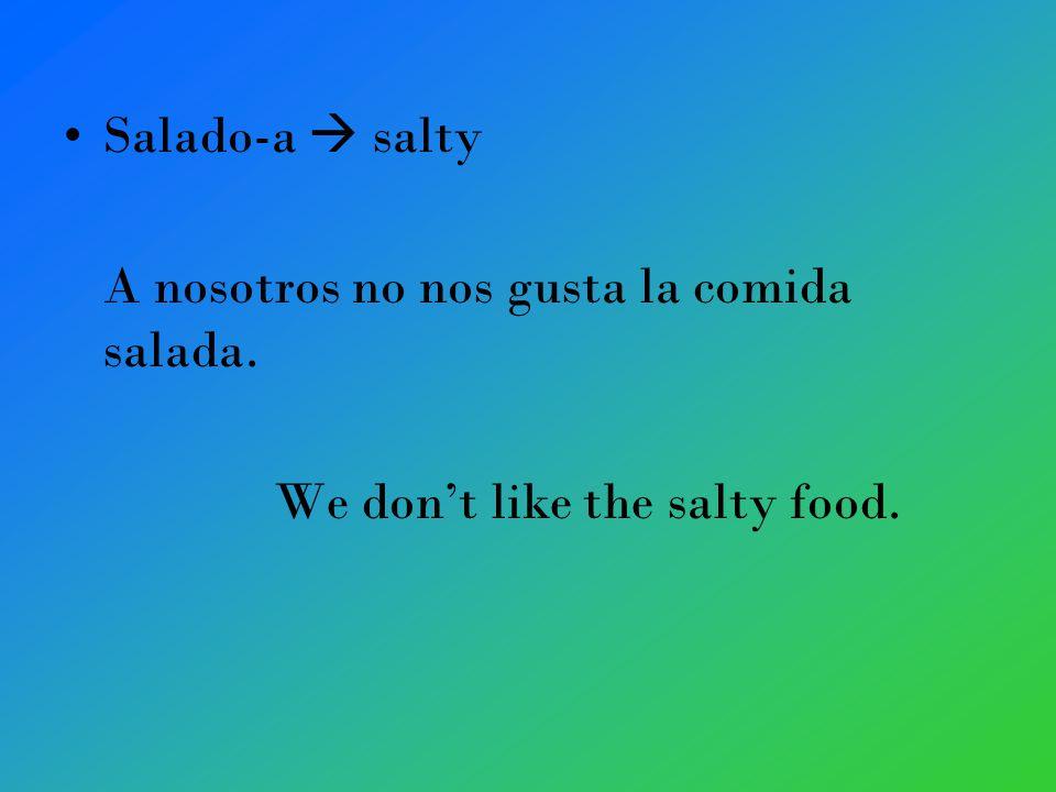 Salado-a salty A nosotros no nos gusta la comida salada. We dont like the salty food.