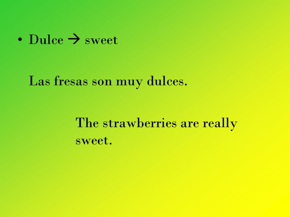 Dulce sweet Las fresas son muy dulces. The strawberries are really sweet.