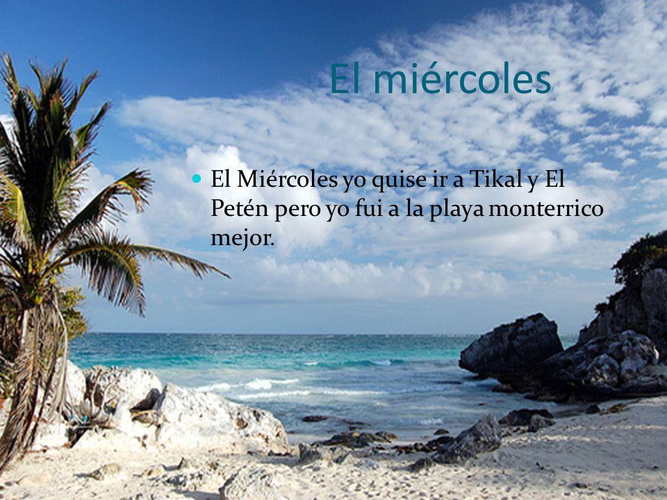 El miércoles El Miércoles yo quise ir a Tikal y El Petén pero yo fui a la playa monterrico mejor.