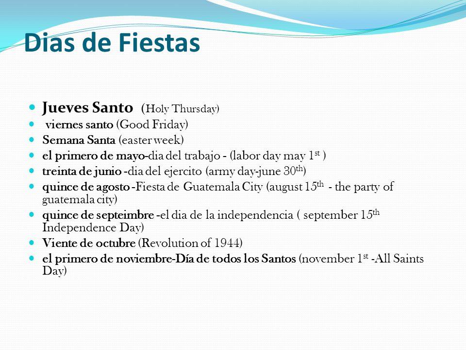 Dias de Fiestas Jueves Santo ( Holy Thursday) viernes santo (Good Friday) Semana Santa (easter week) el primero de mayo-dia del trabajo - (labor day may 1 st ) treinta de junio -dia del ejercito (army day-june 30 th ) quince de agosto -Fiesta de Guatemala City (august 15 th - the party of guatemala city) quince de septeimbre -el dia de la independencia ( september 15 th Independence Day) Viente de octubre (Revolution of 1944) el primero de noviembre-Día de todos los Santos (november 1 st -All Saints Day)