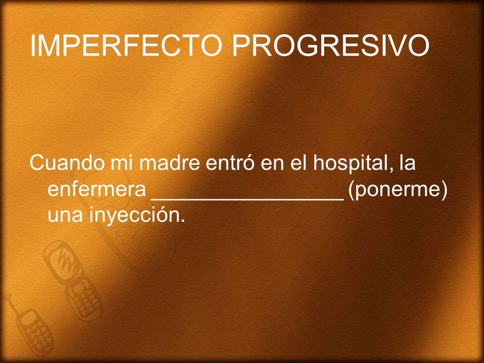 IMPERFECTO PROGRESIVO Cuando mi madre entró en el hospital, la enfermera ________________ (ponerme) una inyección.