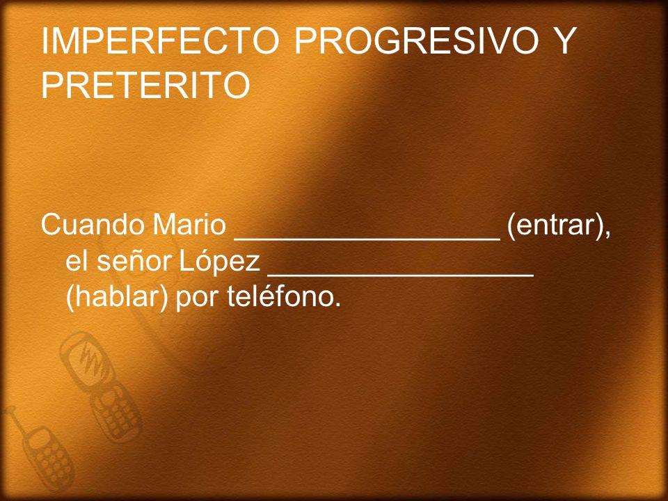 IMPERFECTO PROGRESIVO Y PRETERITO Cuando Mario ________________ (entrar), el señor López ________________ (hablar) por teléfono.