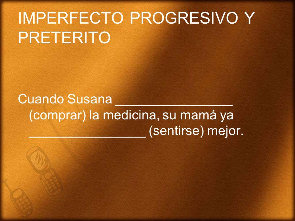 IMPERFECTO PROGRESIVO Y PRETERITO Cuando Susana ________________ (comprar) la medicina, su mamá ya ________________ (sentirse) mejor.