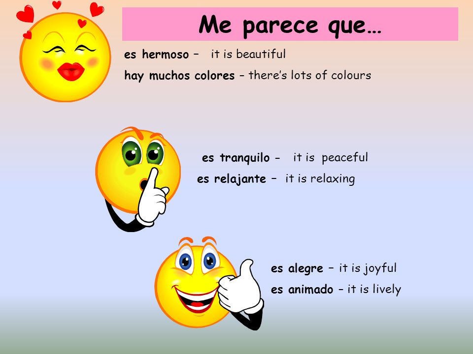 es hermoso – it is beautiful hay muchos colores – theres lots of colours es tranquilo - it is peaceful es relajante – it is relaxing es alegre – it is
