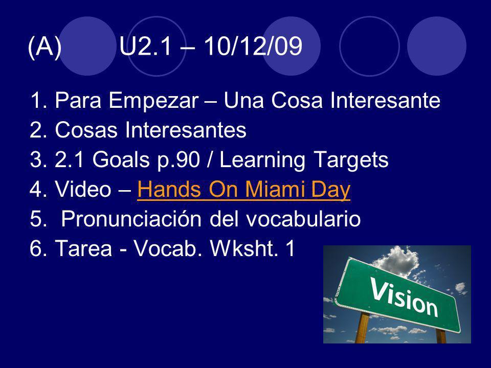 (A) U2.1 – 10/12/09 1. Para Empezar – Una Cosa Interesante 2. Cosas Interesantes 3. 2.1 Goals p.90 / Learning Targets 4. Video – Hands On Miami DayHan