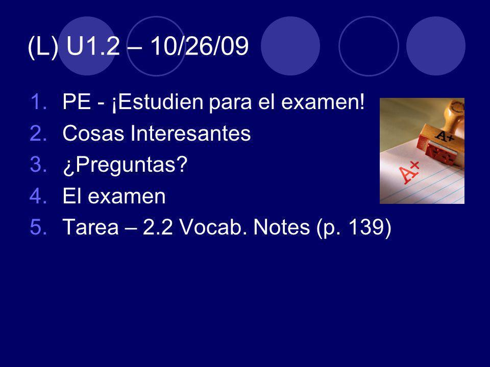 (L) U1.2 – 10/26/09 1.PE - ¡Estudien para el examen! 2.Cosas Interesantes 3.¿Preguntas? 4.El examen 5.Tarea – 2.2 Vocab. Notes (p. 139)