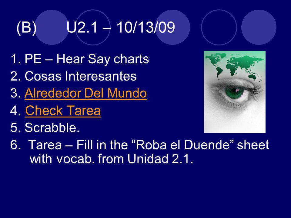 (B) U2.1 – 10/13/09 1. PE – Hear Say charts 2. Cosas Interesantes 3. Alrededor Del MundoAlrededor Del Mundo 4. Check TareaCheck Tarea 5. Scrabble. 6.