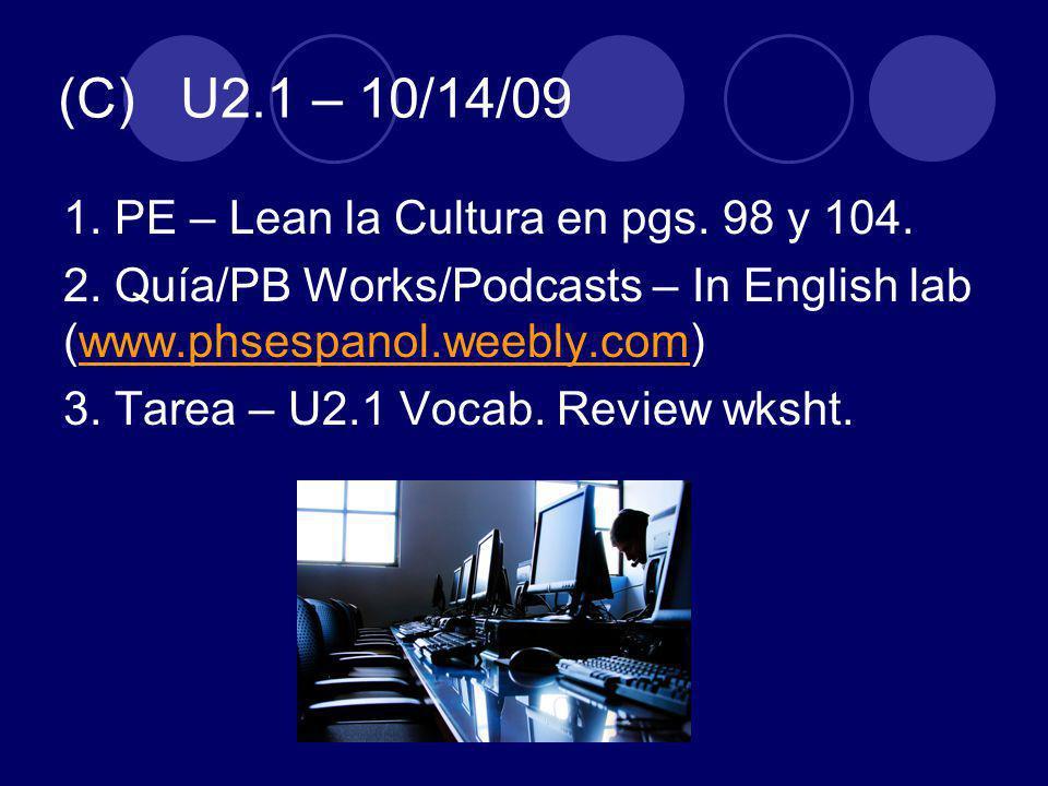 (C) U2.1 – 10/14/09 1. PE – Lean la Cultura en pgs. 98 y 104. 2. Quía/PB Works/Podcasts – In English lab (www.phsespanol.weebly.com)www.phsespanol.wee