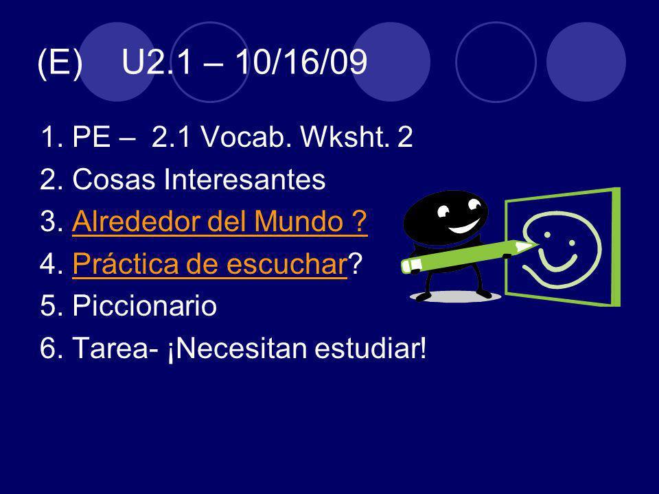 (E) U2.1 – 10/16/09 1. PE – 2.1 Vocab. Wksht. 2 2. Cosas Interesantes 3. Alrededor del Mundo ?Alrededor del Mundo ? 4. Práctica de escuchar?Práctica d