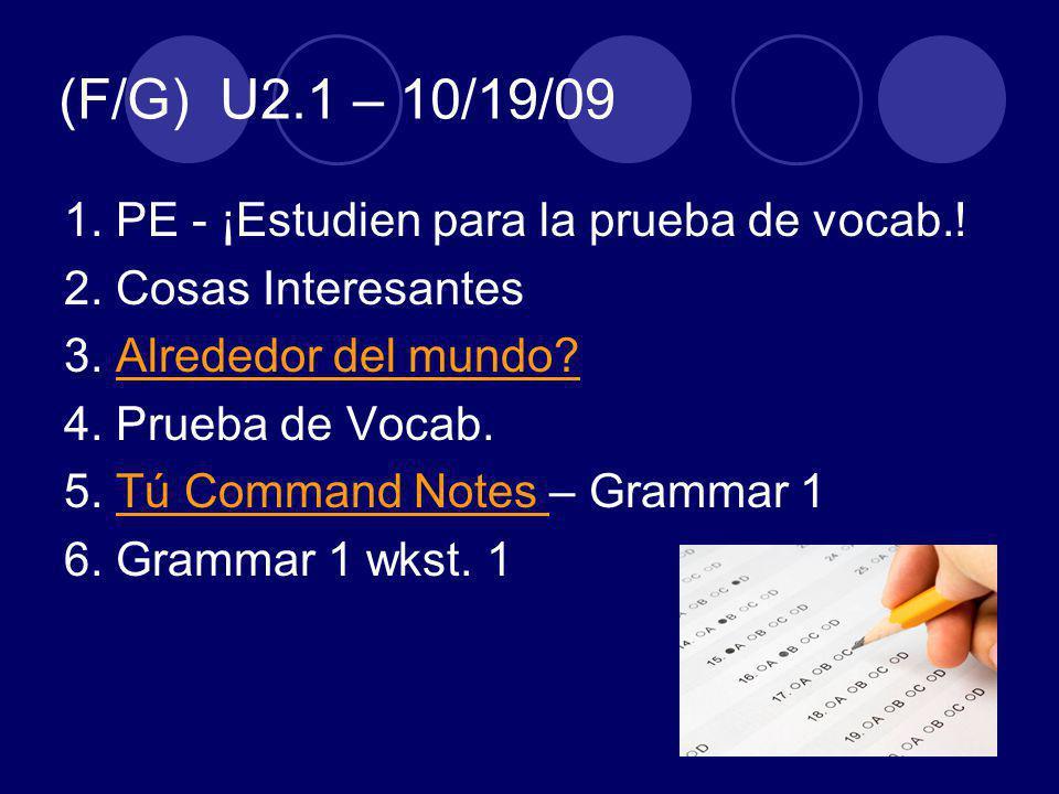 (F/G) U2.1 – 10/19/09 1. PE - ¡Estudien para la prueba de vocab.! 2. Cosas Interesantes 3. Alrededor del mundo?Alrededor del mundo? 4. Prueba de Vocab