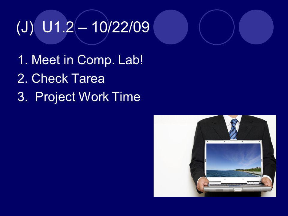 (J) U1.2 – 10/22/09 1. Meet in Comp. Lab! 2. Check Tarea 3. Project Work Time