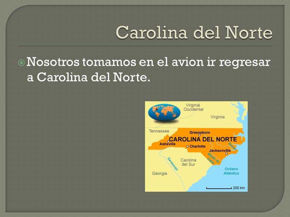 Nosotros tomamos en el avion ir regresar a Carolina del Norte.