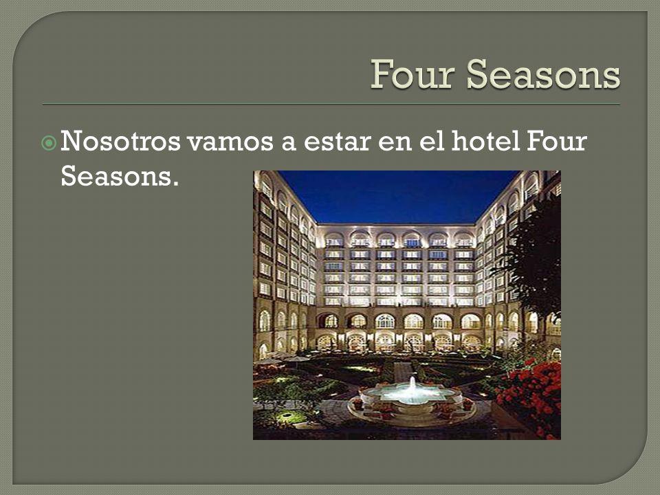 Nosotros vamos a estar en el hotel Four Seasons.
