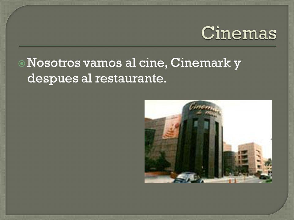 Nosotros vamos al cine, Cinemark y despues al restaurante.