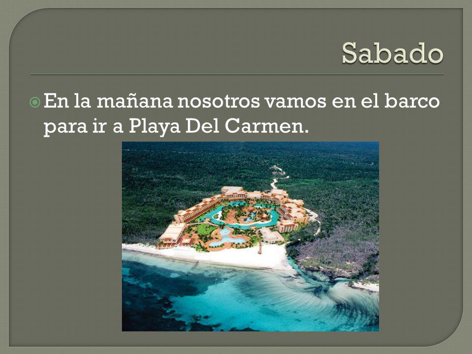 En la mañana nosotros vamos en el barco para ir a Playa Del Carmen.