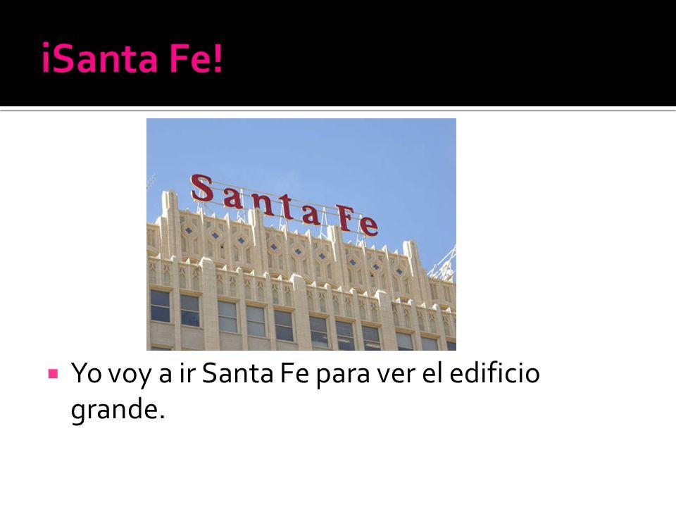 Yo voy a ir Santa Fe para ver el edificio grande.