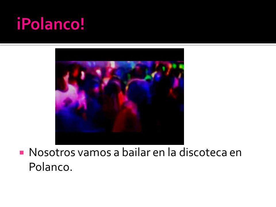 Nosotros vamos a bailar en la discoteca en Polanco.