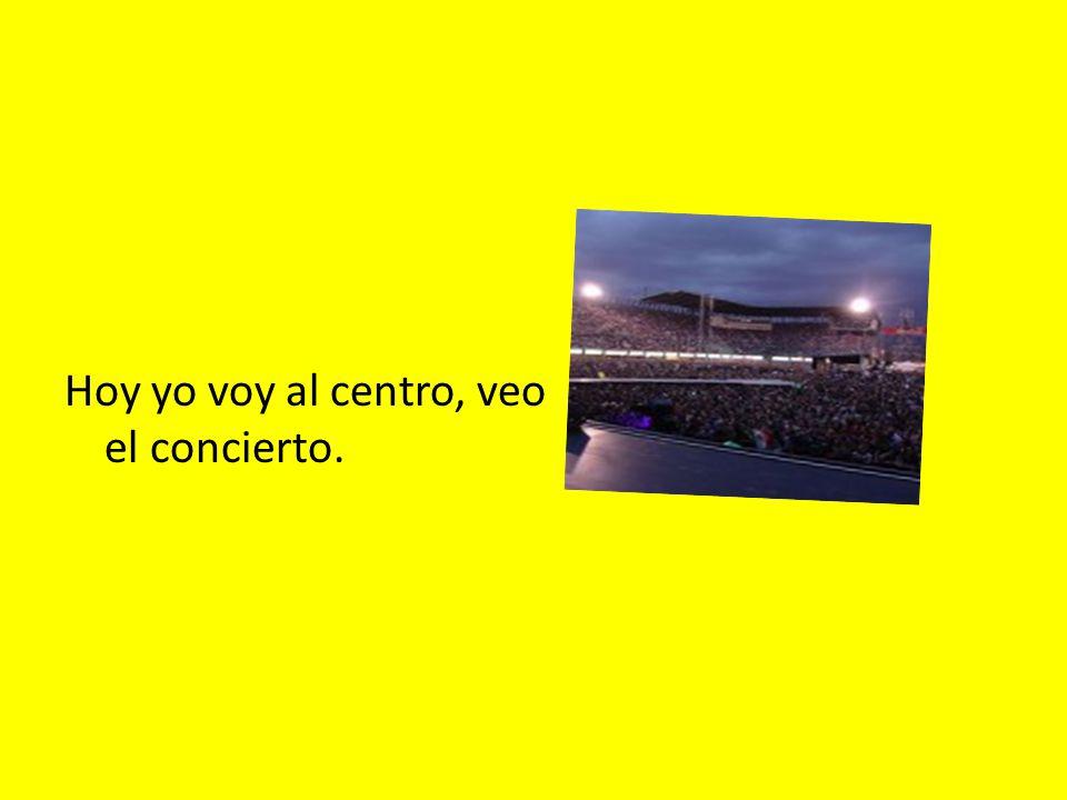 Hoy yo voy al centro, veo el concierto.