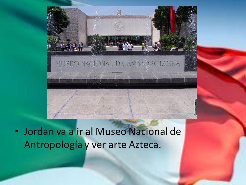Jordan va a ir al Museo Nacional de Antropología y ver arte Azteca.