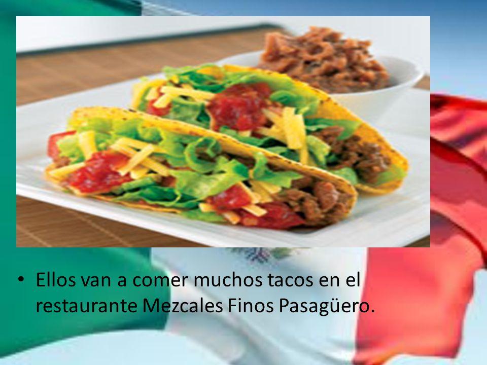 Ellos van a comer muchos tacos en el restaurante Mezcales Finos Pasagüero.