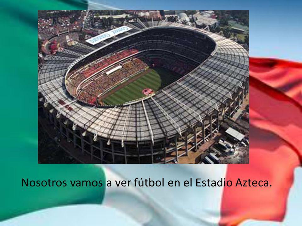 Nosotros vamos a ver fútbol en el Estadio Azteca.