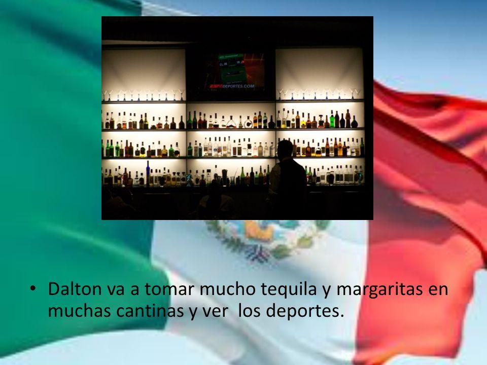 Dalton va a tomar mucho tequila y margaritas en muchas cantinas y ver los deportes.