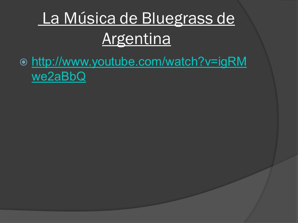 La Música de Bluegrass de Argentina http://www.youtube.com/watch v=igRM we2aBbQ http://www.youtube.com/watch v=igRM we2aBbQ
