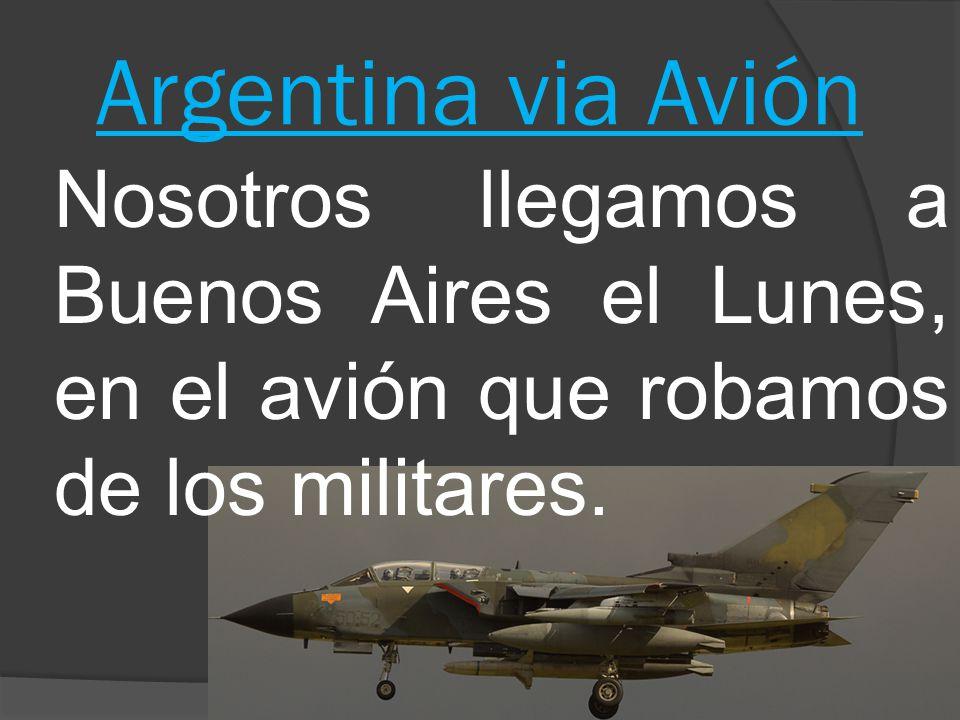 Argentina via Aviόn Nosotros llegamos a Buenos Aires el Lunes, en el aviόn que robamos de los militares.