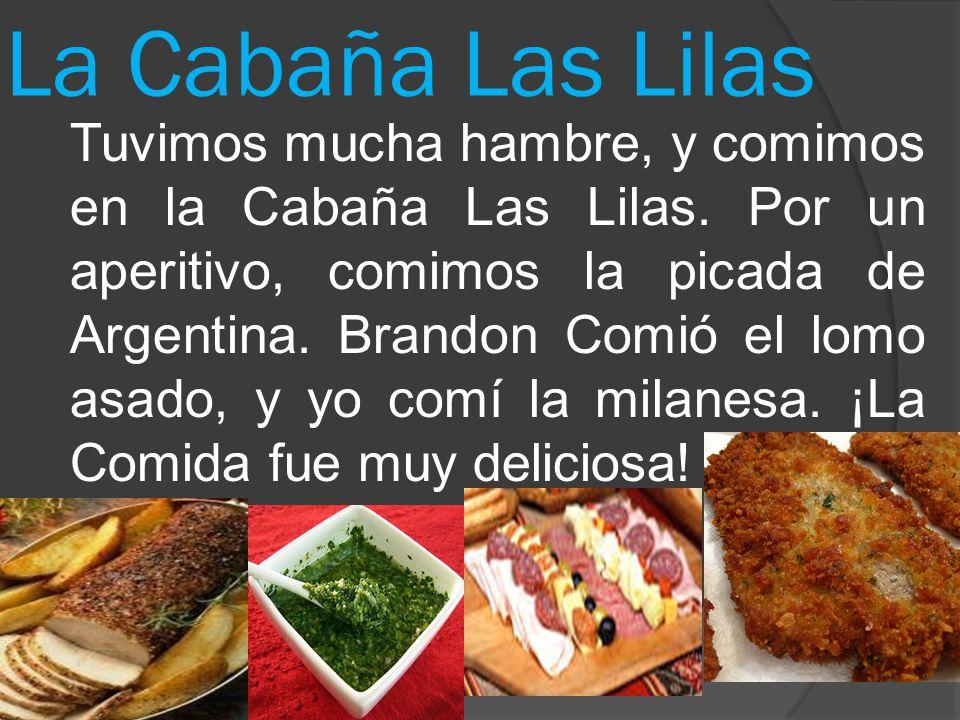 La Cabaña Las Lilas Tuvimos mucha hambre, y comimos en la Cabaña Las Lilas. Por un aperitivo, comimos la picada de Argentina. Brandon Comiό el lomo as