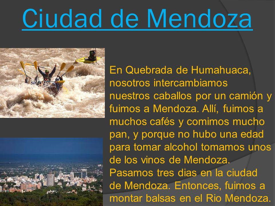 Ciudad de Mendoza En Quebrada de Humahuaca, nosotros intercambiamos nuestros caballos por un camiόn y fuimos a Mendoza. Allí, fuimos a muchos cafés y