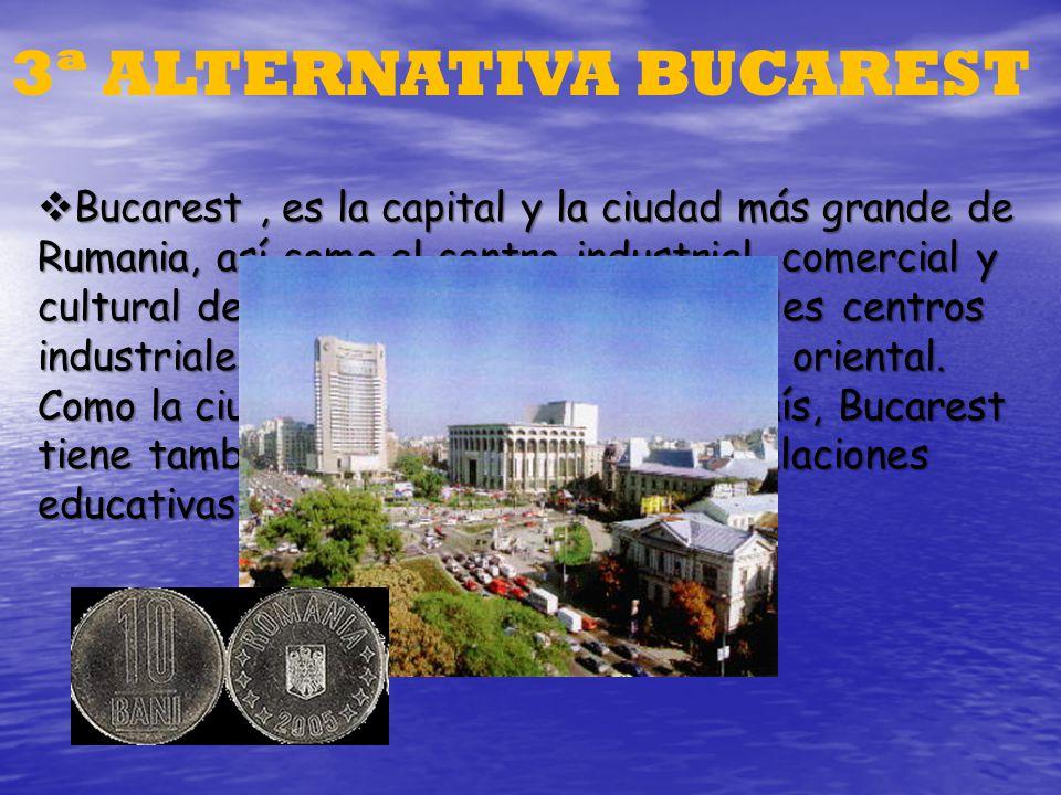 3ª ALTERNATIVA BUCAREST Bucarest, es la capital y la ciudad más grande de Rumania, así como el centro industrial, comercial y cultural del país. Es un