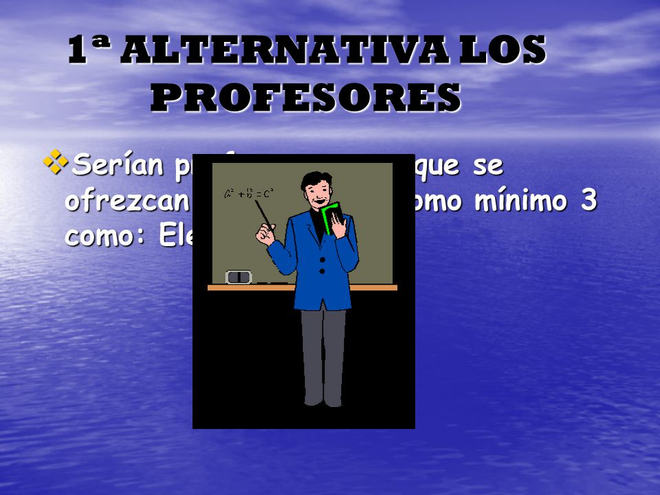 1ª ALTERNATIVA LOS PROFESORES Serían profesores pero que se ofrezcan voluntarios y como mínimo 3 como: Elena Urbano, Serían profesores pero que se ofr