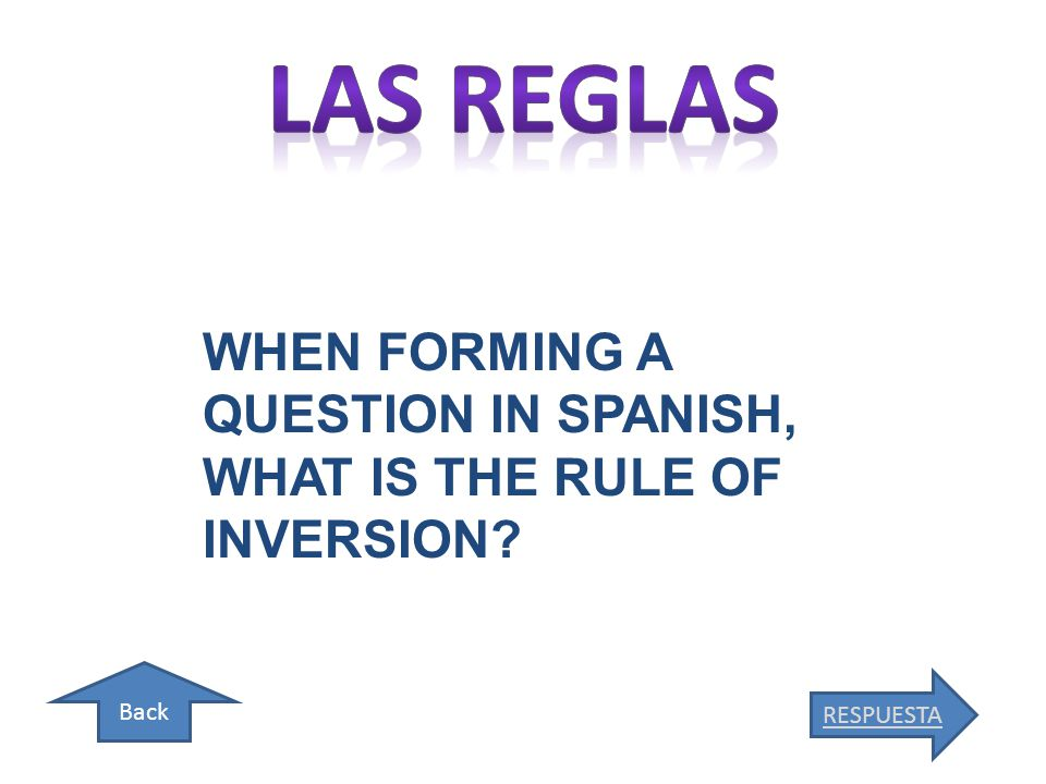 Back RESPUESTA WHEN FORMING A QUESTION IN SPANISH, WHAT IS THE RULE OF INVERSION