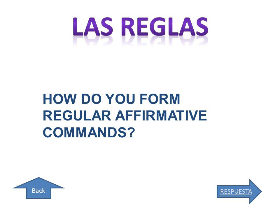 Back RESPUESTA HOW DO YOU FORM REGULAR AFFIRMATIVE COMMANDS