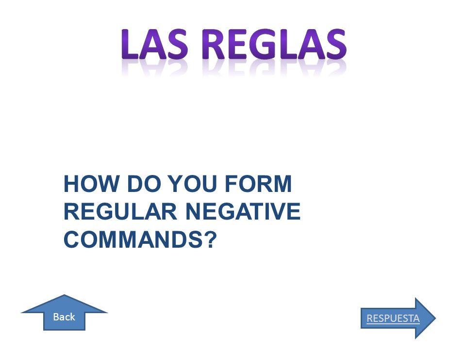 Back RESPUESTA HOW DO YOU FORM REGULAR NEGATIVE COMMANDS