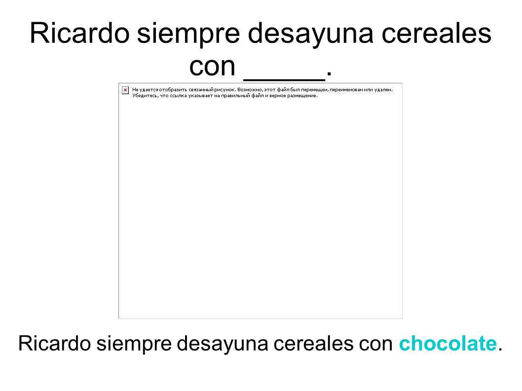 Ricardo siempre desayuna cereales con chocolate. Ricardo siempre desayuna cereales con _____.