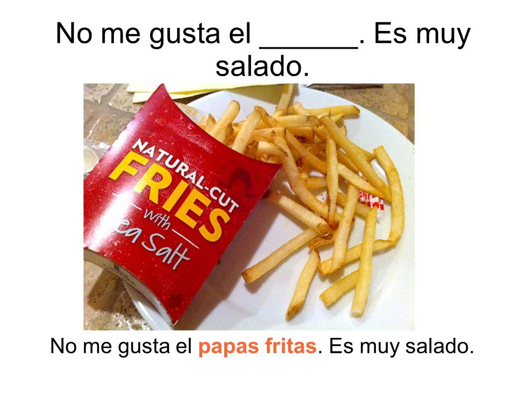 No me gusta el papas fritas. Es muy salado. No me gusta el ______. Es muy salado.