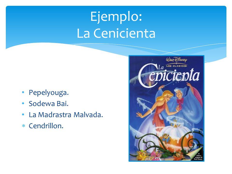Ejemplo: La Cenicienta Pepelyouga. Sodewa Bai. La Madrastra Malvada. Cendrillon.