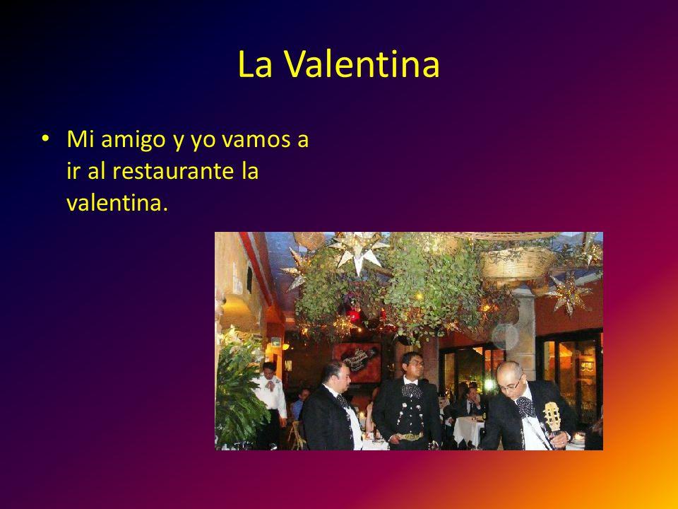 La Valentina Mi amigo y yo vamos a ir al restaurante la valentina.