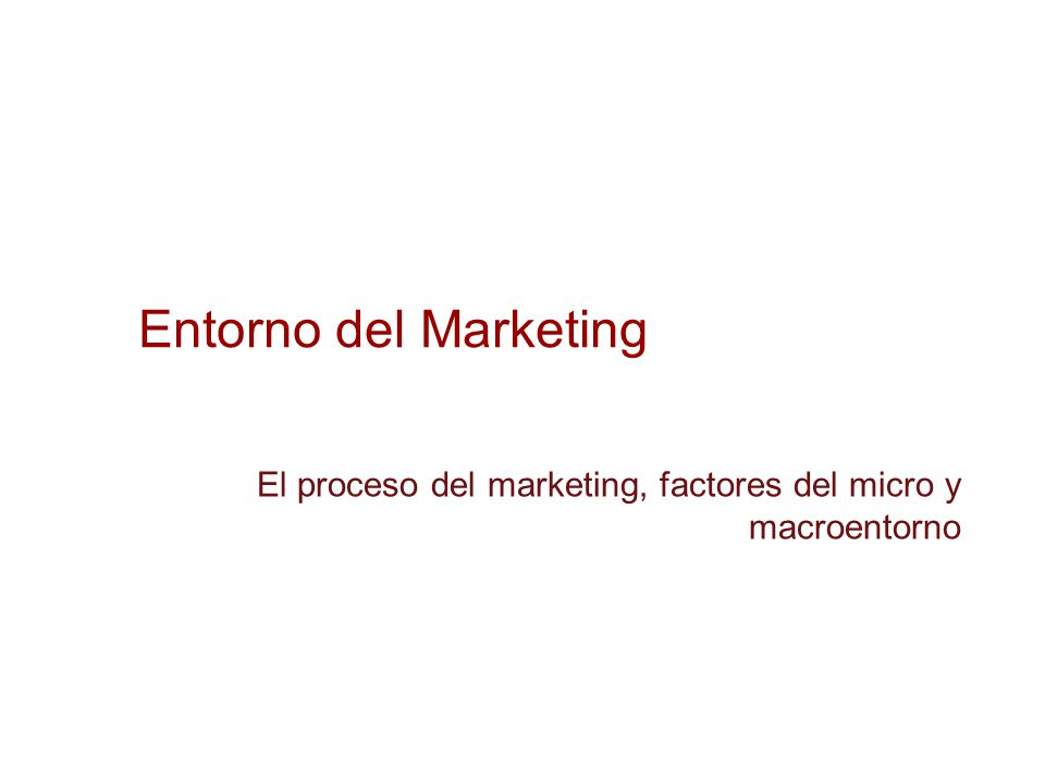 Entorno del Marketing El proceso del marketing, factores del micro y macroentorno