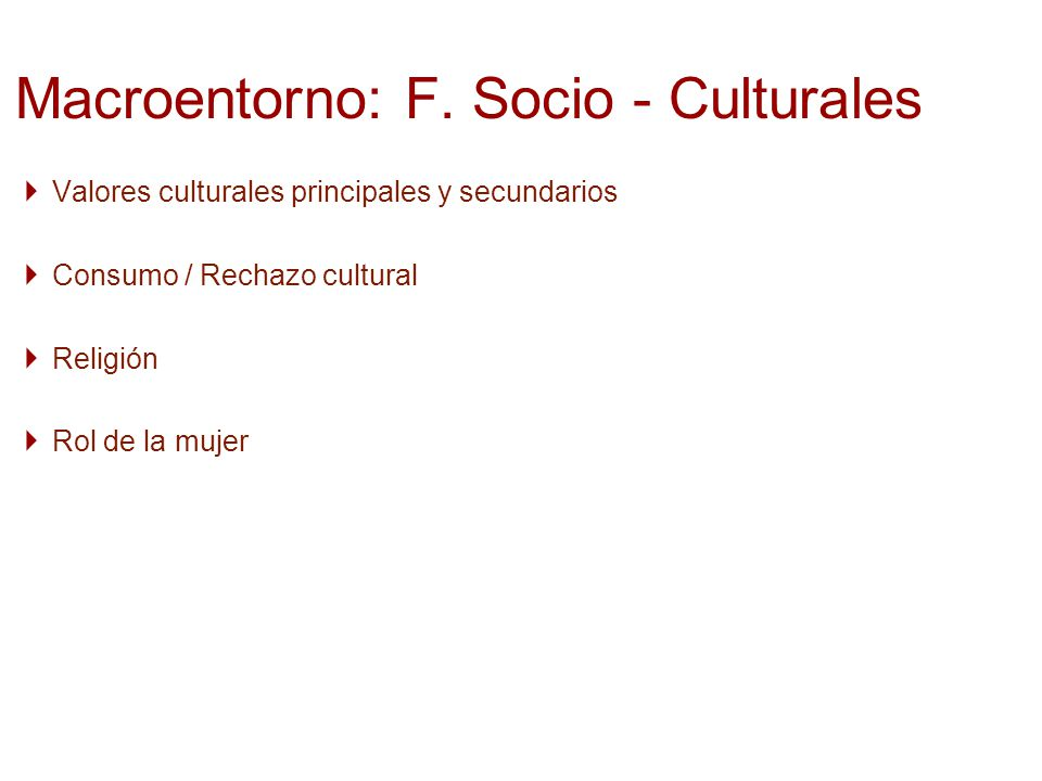 Valores culturales principales y secundarios Consumo / Rechazo cultural Religión Rol de la mujer Macroentorno: F. Socio - Culturales