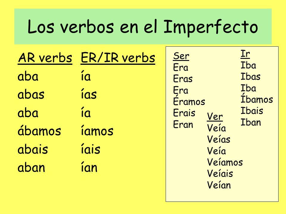 Los verbos en el Imperfecto AR verbs aba abas aba ábamos abais aban ER/IR verbs ía ías ía íamos íais ían Ser Era Eras Era Éramos Erais Eran Ir Iba Ibas Iba Íbamos Ibais Iban Ver Veía Veías Veía Veíamos Veíais Veían