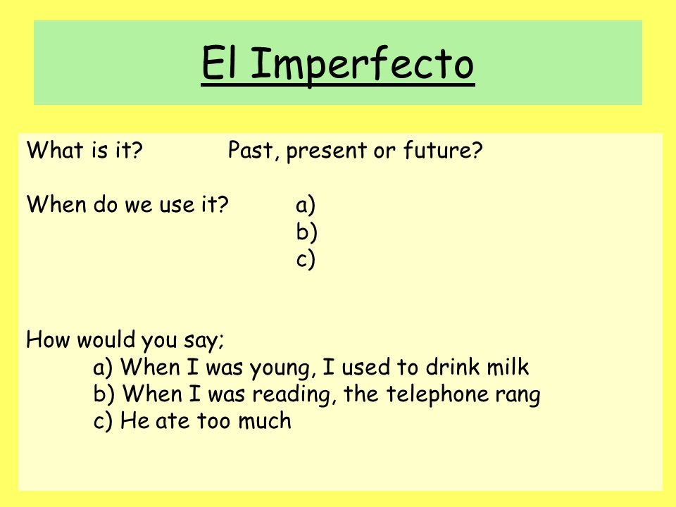 El Imperfecto What is it?Past, present or future? When do we use it?a) b) c) How would you say; a) When I was young, I used to drink milk b) When I wa