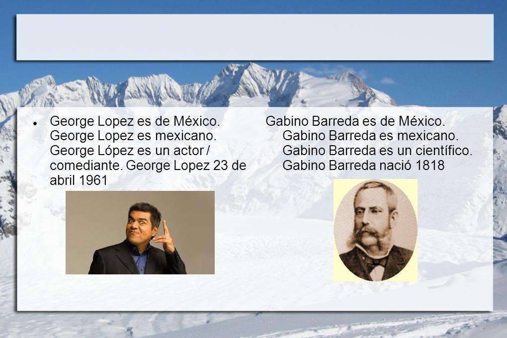 George Lopez es de México. George Lopez es mexicano. George López es un actor / comediante. George Lopez 23 de abril 1961 Gabino Barreda es de México.