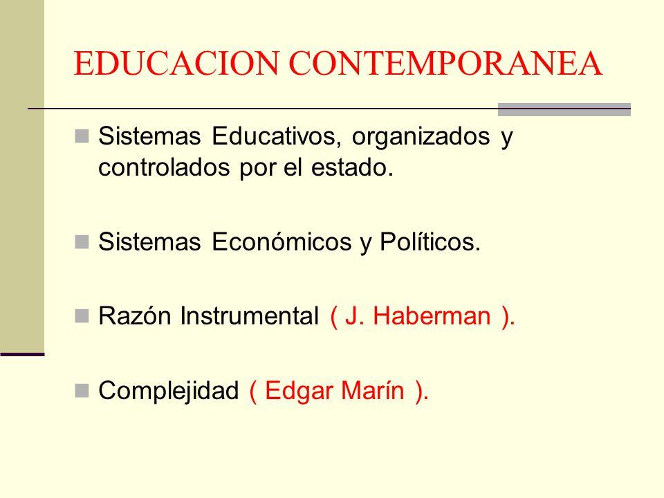EDUCACION CONTEMPORANEA Sistemas Educativos, organizados y controlados por el estado. Sistemas Económicos y Políticos. Razón Instrumental ( J. Haberma