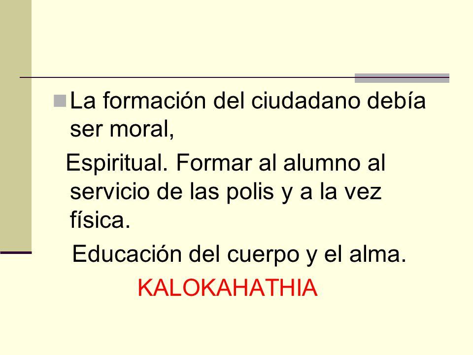 La formación del ciudadano debía ser moral, Espiritual. Formar al alumno al servicio de las polis y a la vez física. Educación del cuerpo y el alma. K