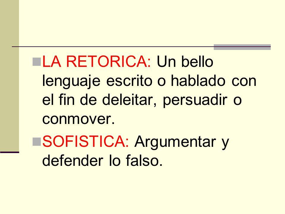 LA RETORICA: Un bello lenguaje escrito o hablado con el fin de deleitar, persuadir o conmover. SOFISTICA: Argumentar y defender lo falso.