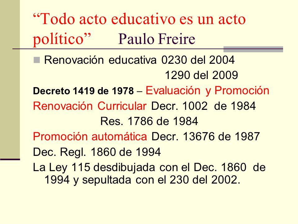 Todo acto educativo es un acto político Paulo Freire Renovación educativa 0230 del 2004 1290 del 2009 Decreto 1419 de 1978 – Evaluación y Promoción Re